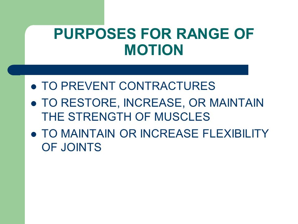PURPOSES FOR RANGE OF MOTION TO PREVENT CONTRACTURES TO RESTORE, INCREASE, OR MAINTAIN THE STRENGTH OF MUSCLES TO MAINTAIN OR INCREASE FLEXIBILITY OF JOINTS