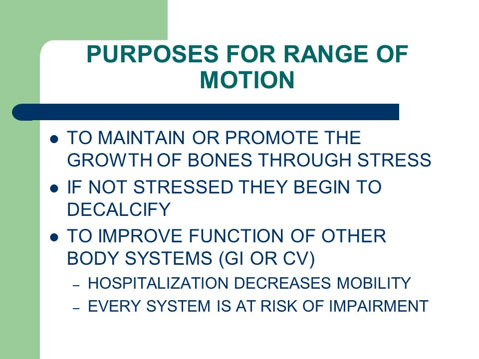 PURPOSES FOR RANGE OF MOTION TO MAINTAIN OR PROMOTE THE GROWTH OF BONES THROUGH STRESS IF NOT STRESSED THEY BEGIN TO DECALCIFY TO IMPROVE FUNCTION OF OTHER BODY SYSTEMS (GI OR CV) – HOSPITALIZATION DECREASES MOBILITY – EVERY SYSTEM IS AT RISK OF IMPAIRMENT