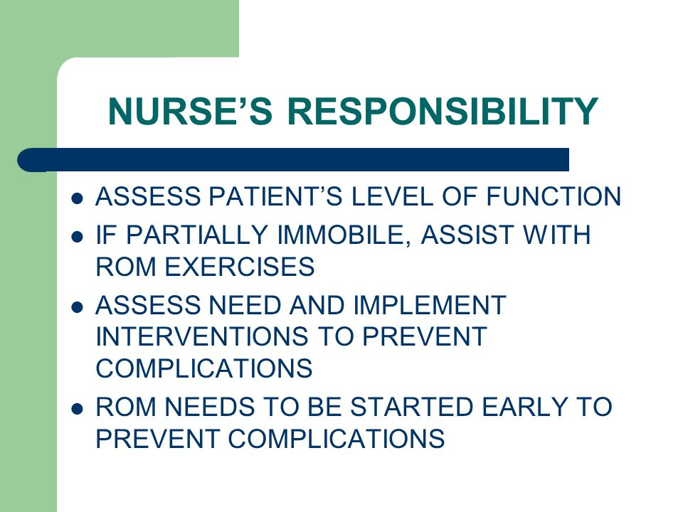 NURSE'S RESPONSIBILITY ASSESS PATIENT'S LEVEL OF FUNCTION IF PARTIALLY IMMOBILE, ASSIST WITH ROM EXERCISES ASSESS NEED AND IMPLEMENT INTERVENTIONS TO PREVENT COMPLICATIONS ROM NEEDS TO BE STARTED EARLY TO PREVENT COMPLICATIONS