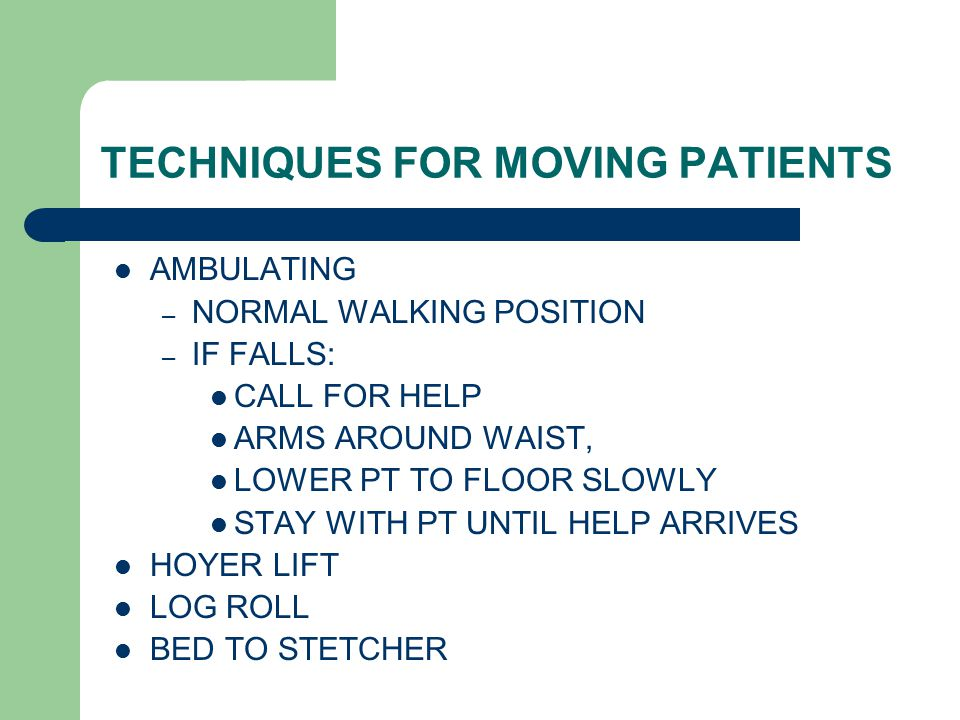 TECHNIQUES FOR MOVING PATIENTS AMBULATING – NORMAL WALKING POSITION – IF FALLS: CALL FOR HELP ARMS AROUND WAIST, LOWER PT TO FLOOR SLOWLY STAY WITH PT UNTIL HELP ARRIVES HOYER LIFT LOG ROLL BED TO STETCHER