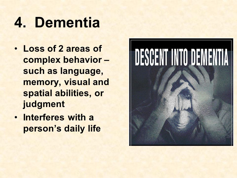 4. Dementia Loss of 2 areas of complex behavior – such as language, memory, visual and spatial abilities, or judgment Interferes with a person's daily