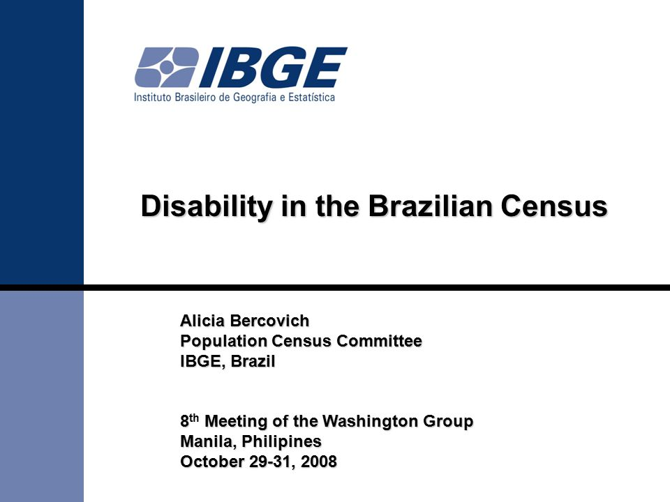 Alicia Bercovich Population Census Committee IBGE, Brazil 8 Meeting of the Washington Group 8 th Meeting of the Washington Group Manila, Philipines October 29-31, 2008 Disability in the Brazilian Census