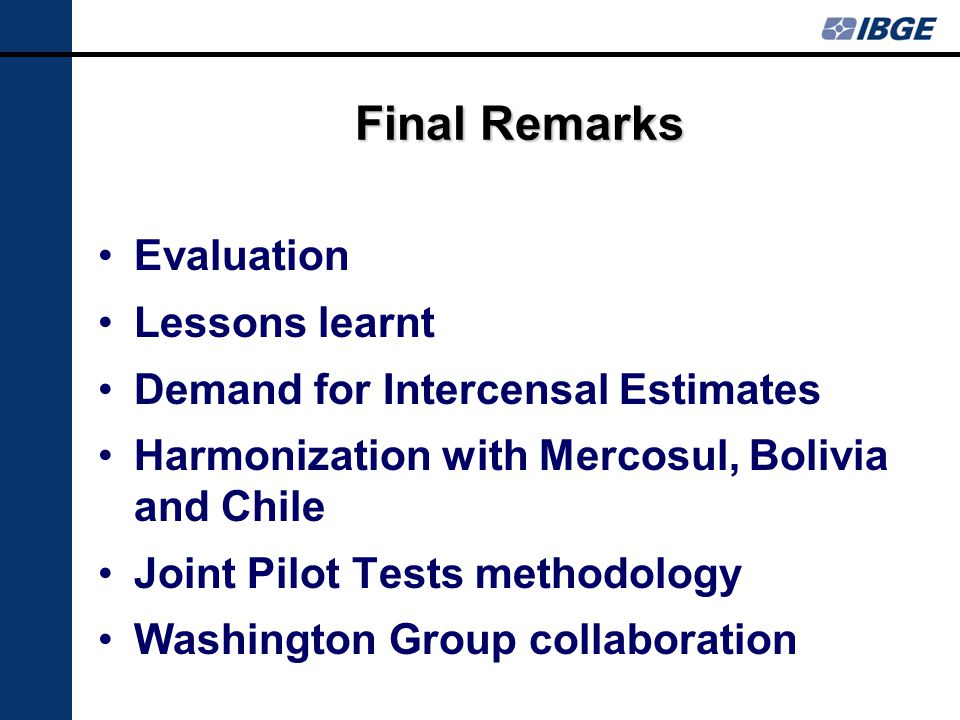 Final Remarks Evaluation Lessons learnt Demand for Intercensal Estimates Harmonization with Mercosul, Bolivia and Chile Joint Pilot Tests methodology Washington Group collaboration