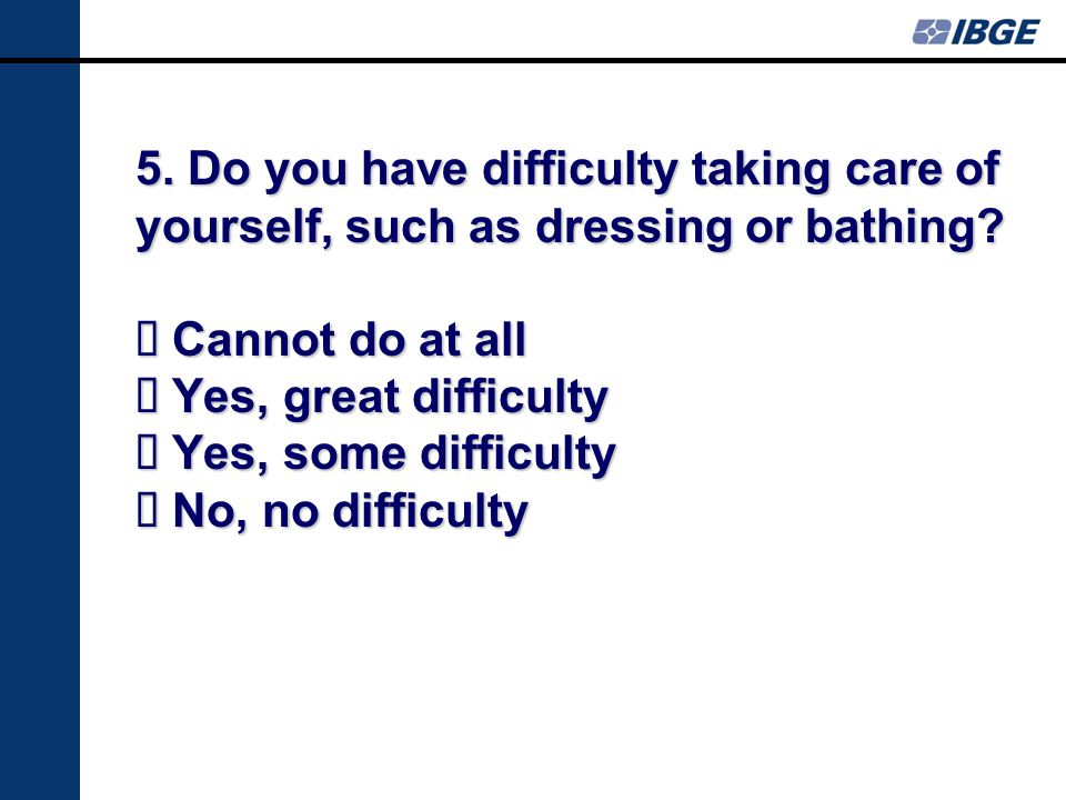 5. Do you have difficulty taking care of yourself, such as dressing or bathing.