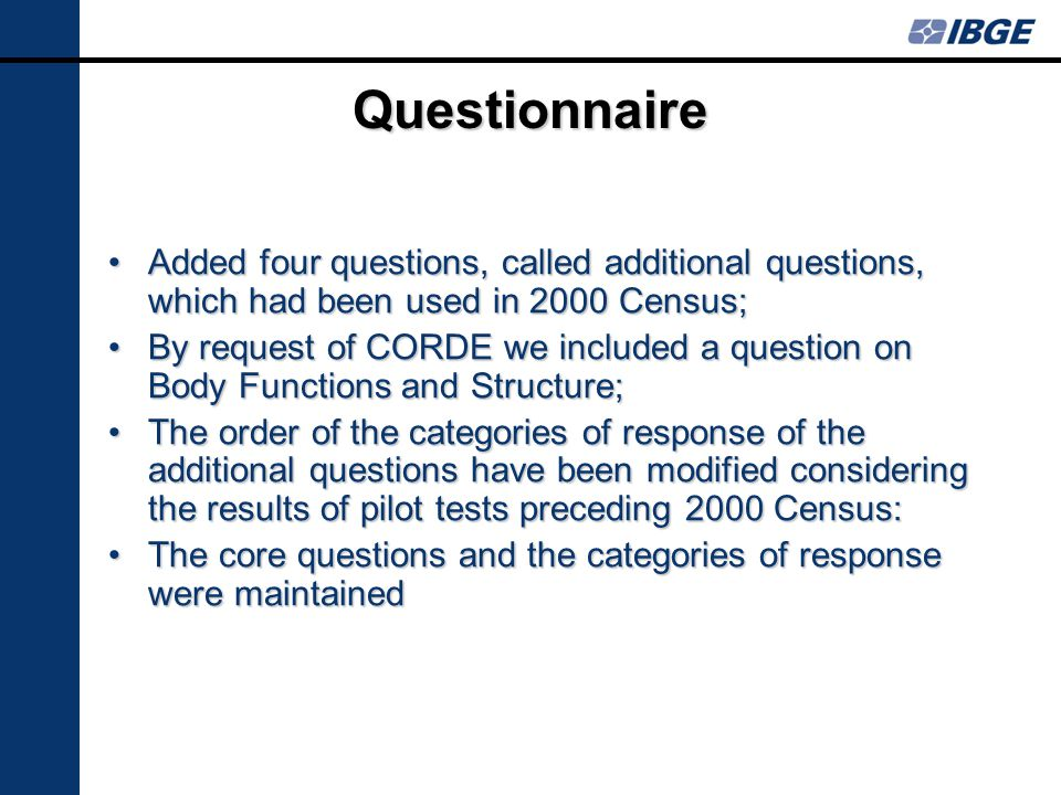 Questionnaire Added four questions, called additional questions, which had been used in 2000 Census;Added four questions, called additional questions, which had been used in 2000 Census; By request of CORDE we included a question on Body Functions and Structure;By request of CORDE we included a question on Body Functions and Structure; The order of the categories of response of the additional questions have been modified considering the results of pilot tests preceding 2000 Census:The order of the categories of response of the additional questions have been modified considering the results of pilot tests preceding 2000 Census: The core questions and the categories of response were maintainedThe core questions and the categories of response were maintained