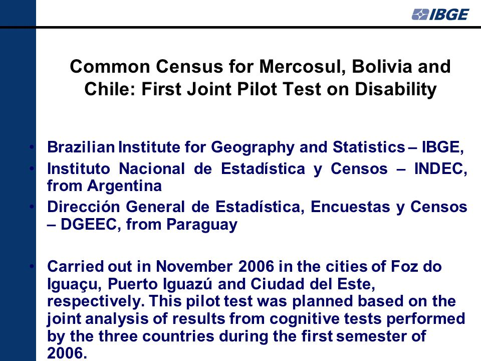 Common Census for Mercosul, Bolivia and Chile: First Joint Pilot Test on Disability Brazilian Institute for Geography and Statistics – IBGE, Instituto Nacional de Estadística y Censos – INDEC, from Argentina Dirección General de Estadística, Encuestas y Censos – DGEEC, from Paraguay Carried out in November 2006 in the cities of Foz do Iguaçu, Puerto Iguazú and Ciudad del Este, respectively.