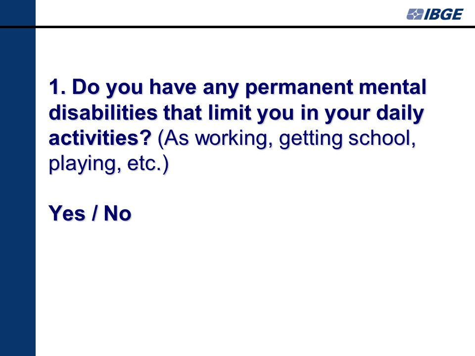 1. Do you have any permanent mental disabilities that limit you in your daily activities.