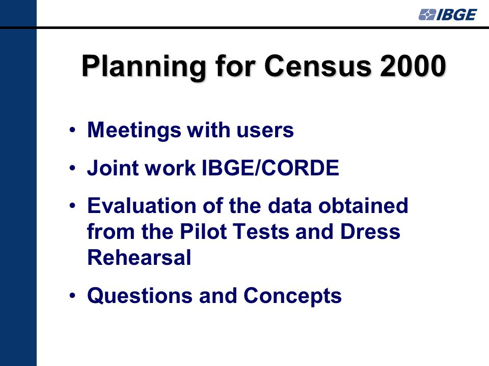 Planning for Census 2000 Meetings with users Joint work IBGE/CORDE Evaluation of the data obtained from the Pilot Tests and Dress Rehearsal Questions and Concepts