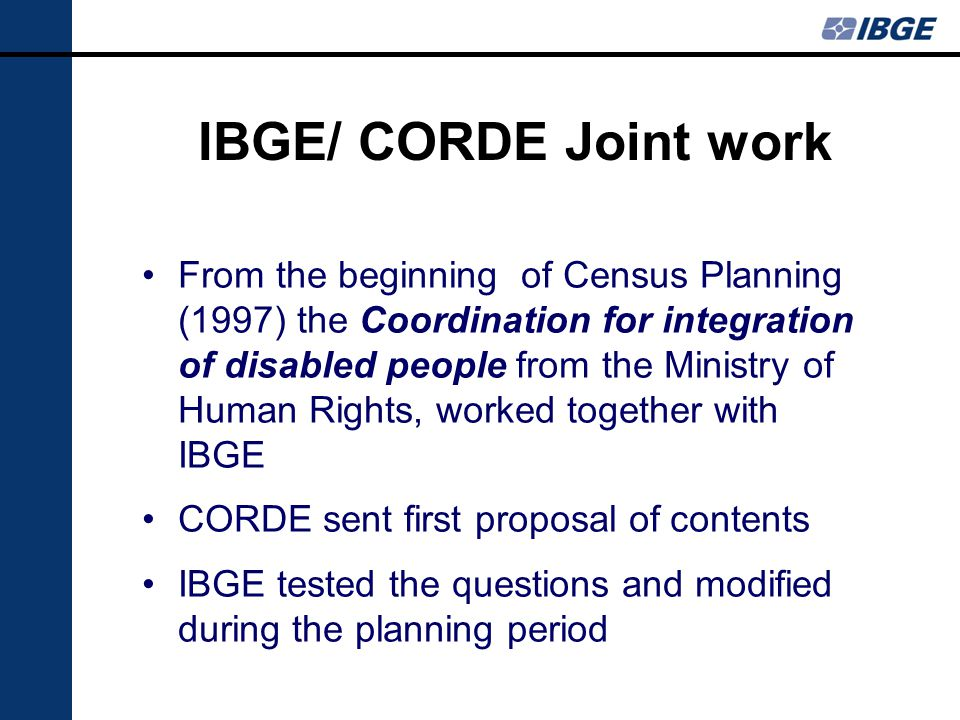 IBGE/ CORDE Joint work From the beginning of Census Planning (1997) the Coordination for integration of disabled people from the Ministry of Human Rights, worked together with IBGE CORDE sent first proposal of contents IBGE tested the questions and modified during the planning period