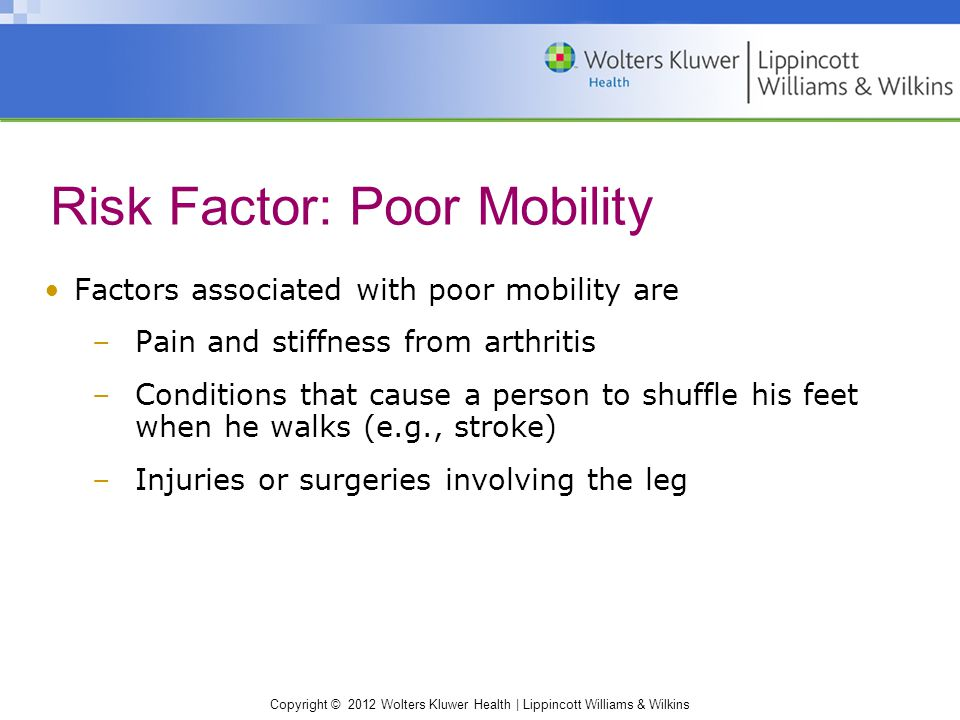 Copyright © 2012 Wolters Kluwer Health | Lippincott Williams & Wilkins Factors associated with poor mobility are –Pain and stiffness from arthritis –Conditions that cause a person to shuffle his feet when he walks (e.g., stroke) –Injuries or surgeries involving the leg Risk Factor: Poor Mobility