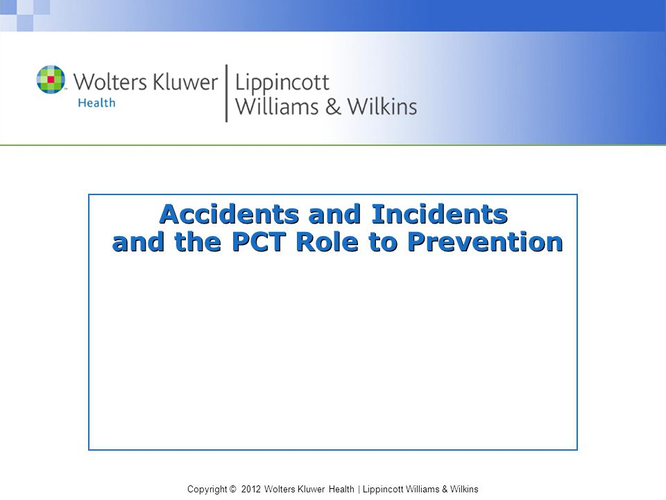 Copyright © 2012 Wolters Kluwer Health | Lippincott Williams & Wilkins Accidents and Incidents and the PCT Role to Prevention