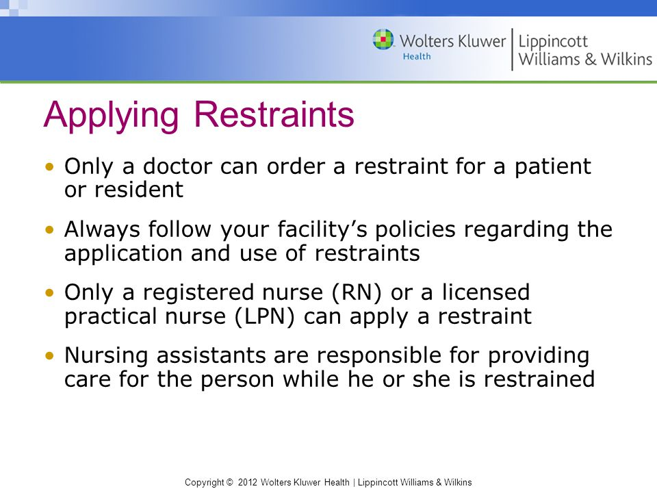 Copyright © 2012 Wolters Kluwer Health | Lippincott Williams & Wilkins Only a doctor can order a restraint for a patient or resident Always follow your facility's policies regarding the application and use of restraints Only a registered nurse (RN) or a licensed practical nurse (LPN) can apply a restraint Nursing assistants are responsible for providing care for the person while he or she is restrained Applying Restraints