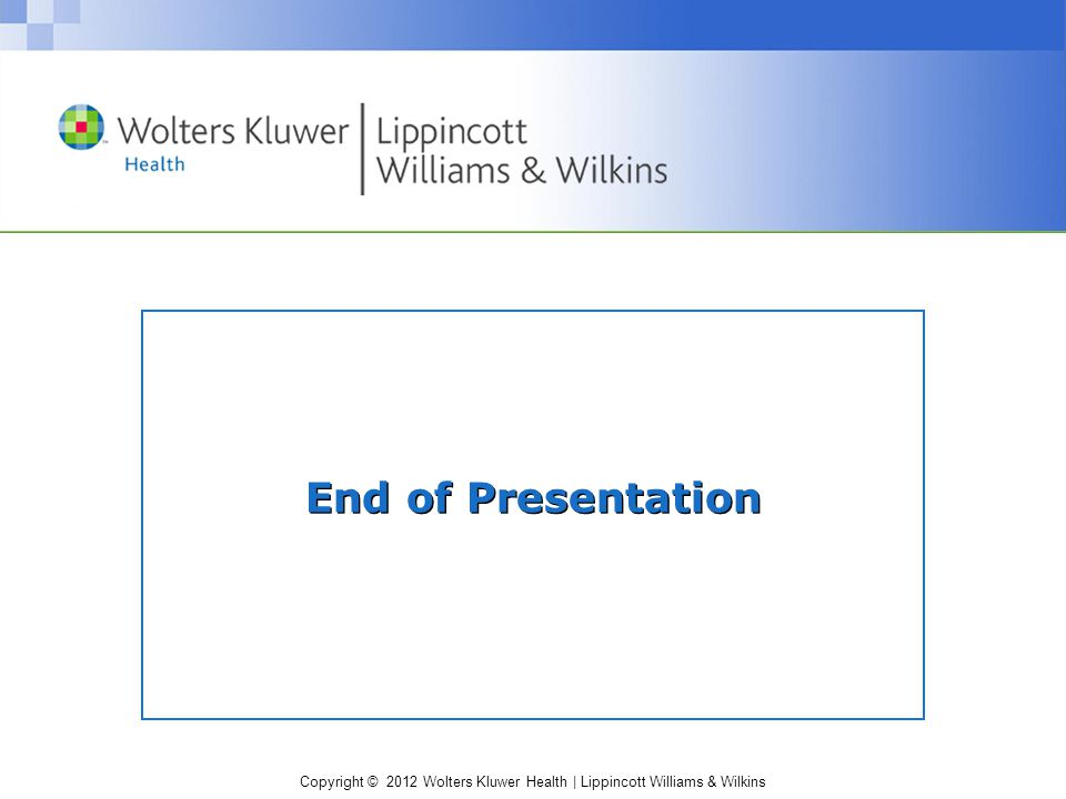 Copyright © 2012 Wolters Kluwer Health | Lippincott Williams & Wilkins End of Presentation