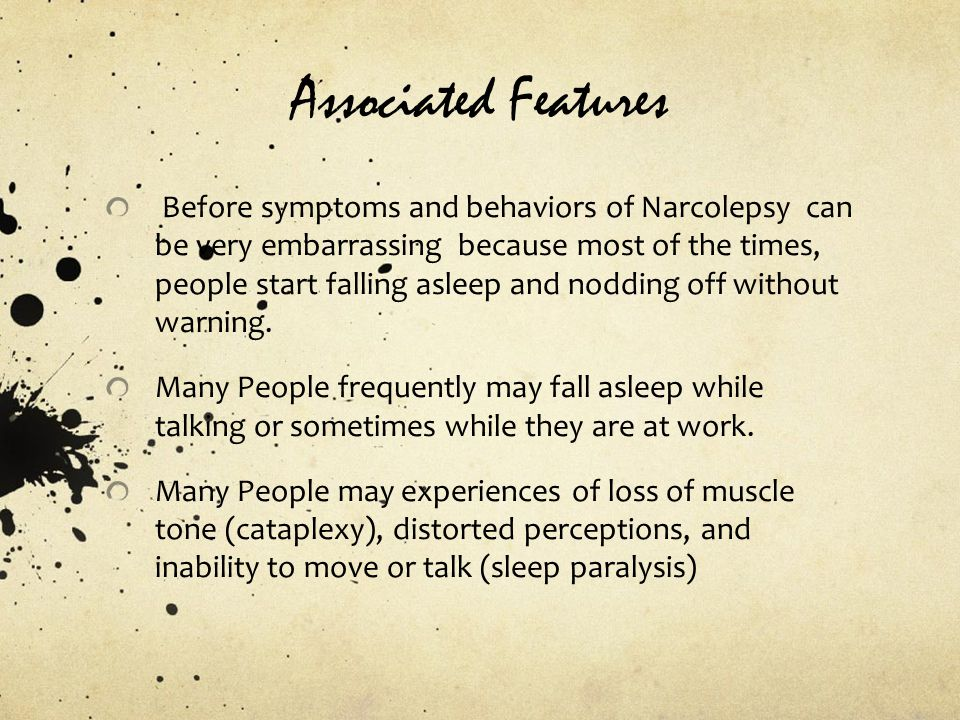Associated Features Before symptoms and behaviors of Narcolepsy can be very embarrassing because most of the times, people start falling asleep and nodding off without warning.