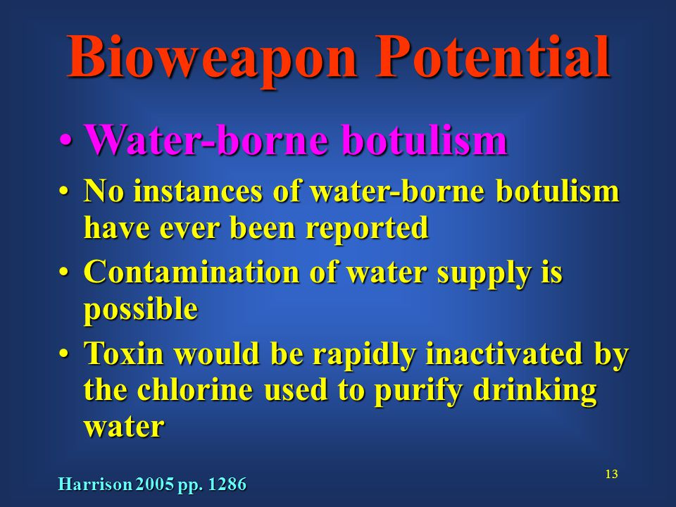 13 Bioweapon Potential Water-borne botulismWater-borne botulism No instances of water-borne botulism have ever been reportedNo instances of water-borne botulism have ever been reported Contamination of water supply is possibleContamination of water supply is possible Toxin would be rapidly inactivated by the chlorine used to purify drinking waterToxin would be rapidly inactivated by the chlorine used to purify drinking water Harrison 2005 pp.