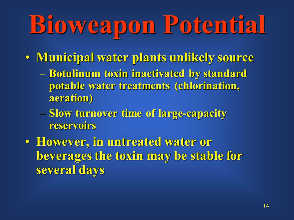 14 Municipal water plants unlikely sourceMunicipal water plants unlikely source –Botulinum toxin inactivated by standard potable water treatments (chlorination, aeration) –Slow turnover time of large-capacity reservoirs However, in untreated water or beverages the toxin may be stable for several daysHowever, in untreated water or beverages the toxin may be stable for several days Bioweapon Potential