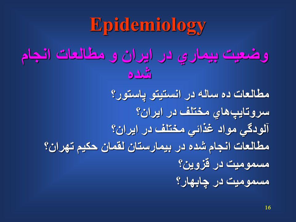 16 Epidemiology وضعيت بيماري در ايران و مطالعات انجام شده مطالعات ده ساله در انستيتو پاستور؟ سروتايپ  هاي مختلف در ايران؟ آلودگي مواد غذائي مختلف در ايران؟ مطالعات انجام شده در بيمارستان لقمان حكيم تهران؟ مسموميت در قزوين؟ مسموميت در چابهار؟