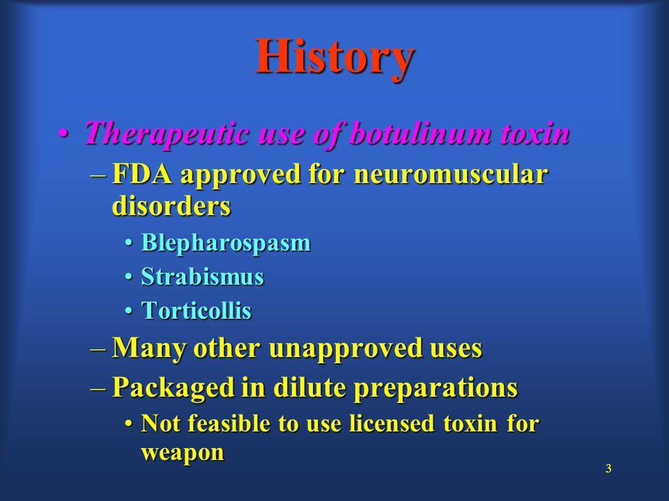 3 History Therapeutic use of botulinum toxinTherapeutic use of botulinum toxin –FDA approved for neuromuscular disorders BlepharospasmBlepharospasm StrabismusStrabismus TorticollisTorticollis –Many other unapproved uses –Packaged in dilute preparations Not feasible to use licensed toxin for weaponNot feasible to use licensed toxin for weapon