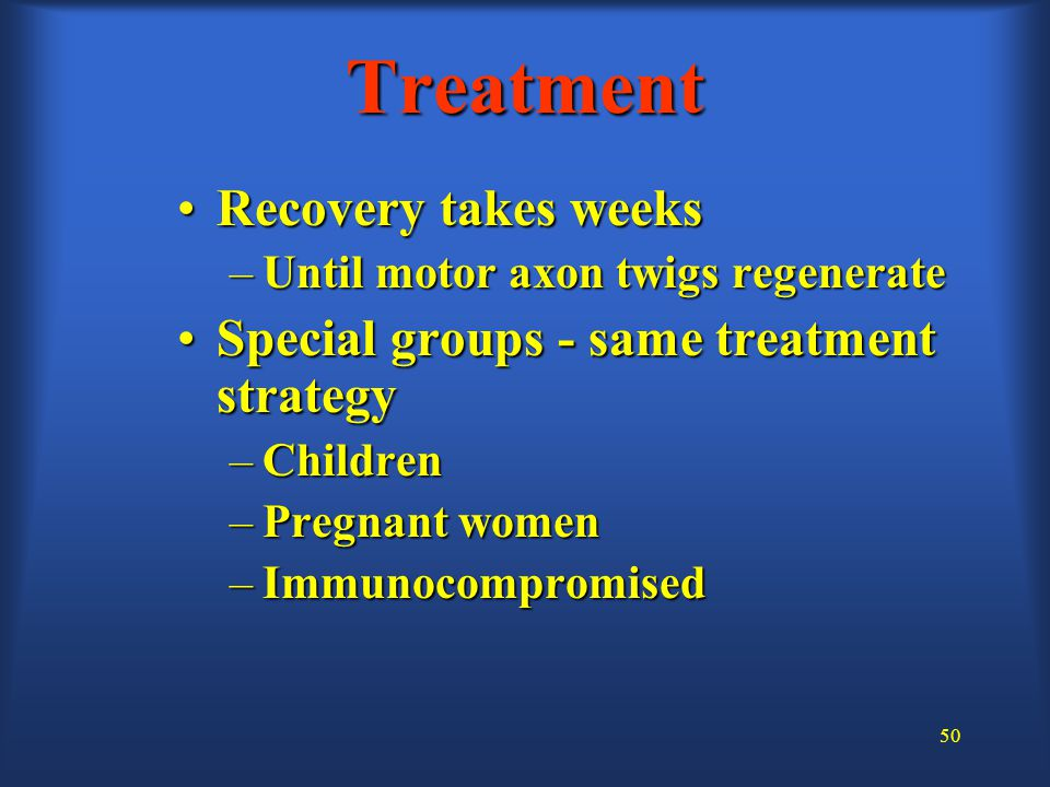 50 Treatment Recovery takes weeksRecovery takes weeks –Until motor axon twigs regenerate Special groups - same treatment strategySpecial groups - same treatment strategy –Children –Pregnant women –Immunocompromised