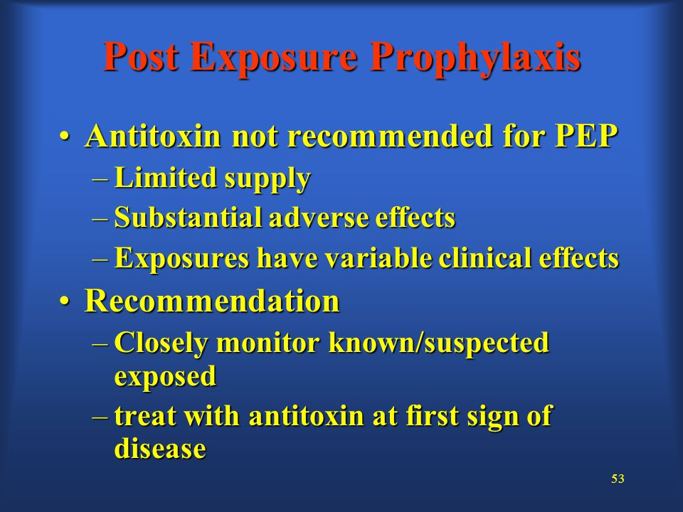 53 Antitoxin not recommended for PEPAntitoxin not recommended for PEP –Limited supply –Substantial adverse effects –Exposures have variable clinical effects RecommendationRecommendation –Closely monitor known/suspected exposed –treat with antitoxin at first sign of disease Post Exposure Prophylaxis
