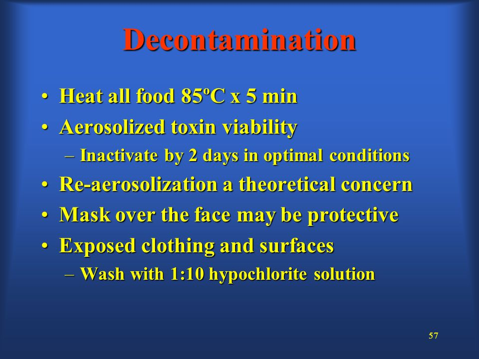 57 Decontamination Heat all food 85ºC x 5 minHeat all food 85ºC x 5 min Aerosolized toxin viabilityAerosolized toxin viability –Inactivate by 2 days in optimal conditions Re-aerosolization a theoretical concernRe-aerosolization a theoretical concern Mask over the face may be protectiveMask over the face may be protective Exposed clothing and surfacesExposed clothing and surfaces –Wash with 1:10 hypochlorite solution