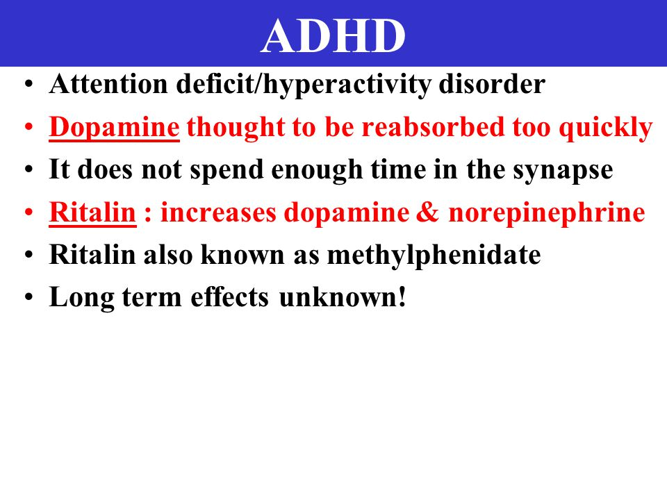 ADHD Attention deficit/hyperactivity disorder Dopamine thought to be reabsorbed too quickly It does not spend enough time in the synapse Ritalin : increases dopamine & norepinephrine Ritalin also known as methylphenidate Long term effects unknown!