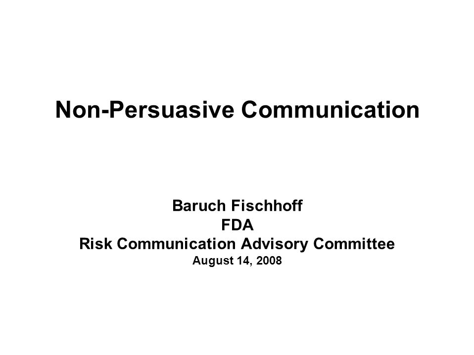 Non-Persuasive Communication Baruch Fischhoff FDA Risk Communication Advisory Committee August 14, 2008