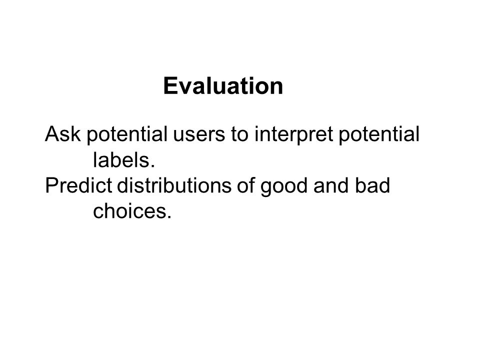 Ask potential users to interpret potential labels. Predict distributions of good and bad choices. Evaluation