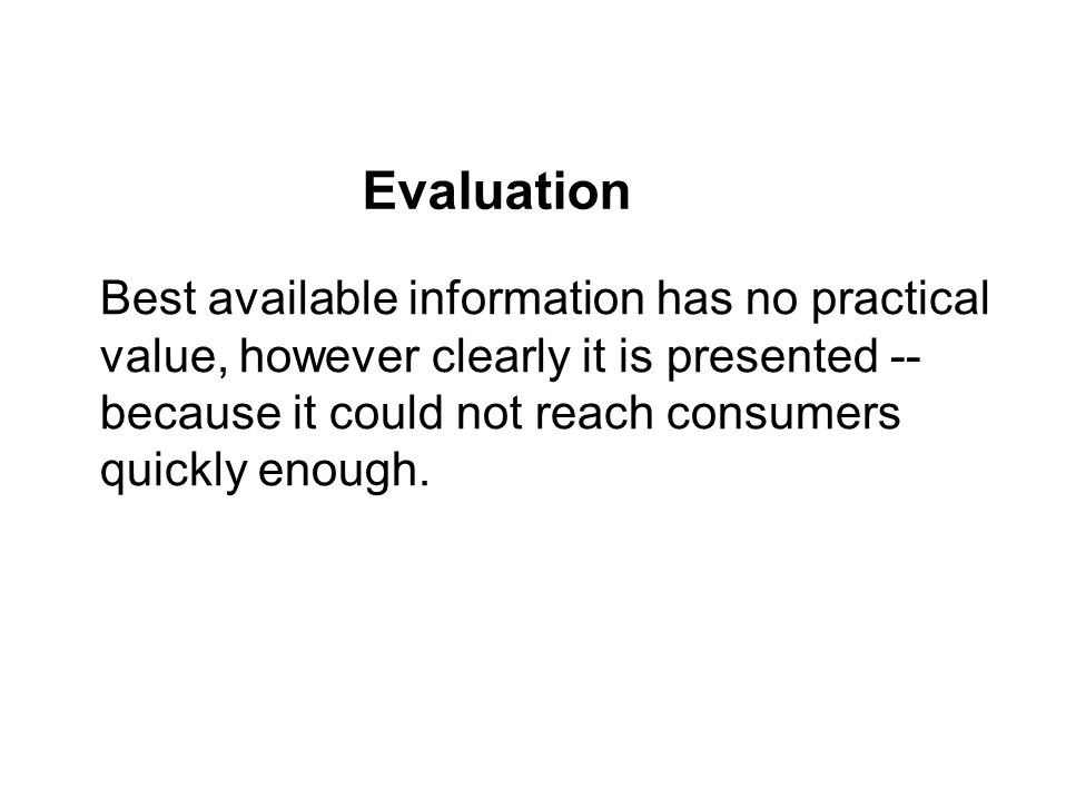 Best available information has no practical value, however clearly it is presented -- because it could not reach consumers quickly enough. Evaluation