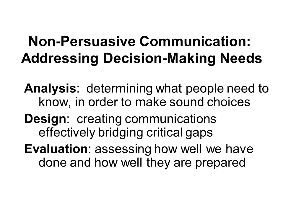 Analysis: determining what people need to know, in order to make sound choices Design: creating communications effectively bridging critical gaps Eval
