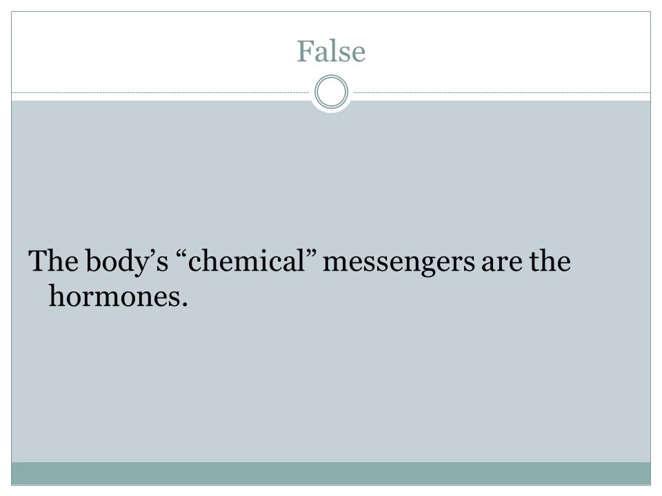 False The body's chemical messengers are the hormones.
