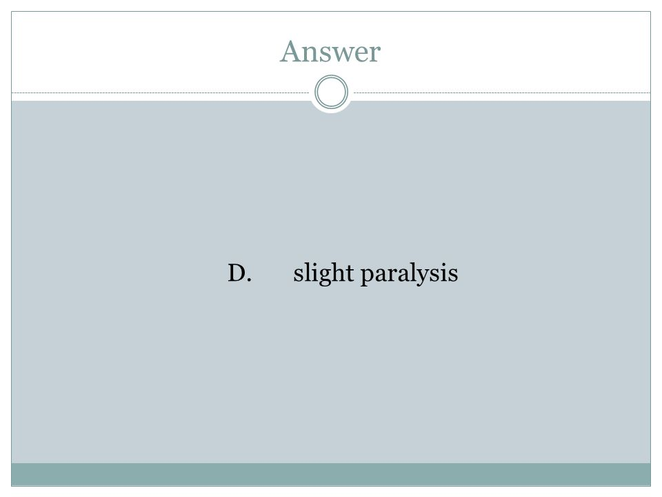 Answer D.slight paralysis