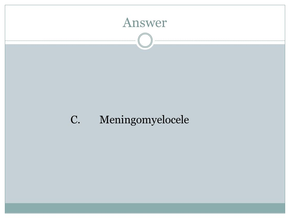 Answer C.Meningomyelocele