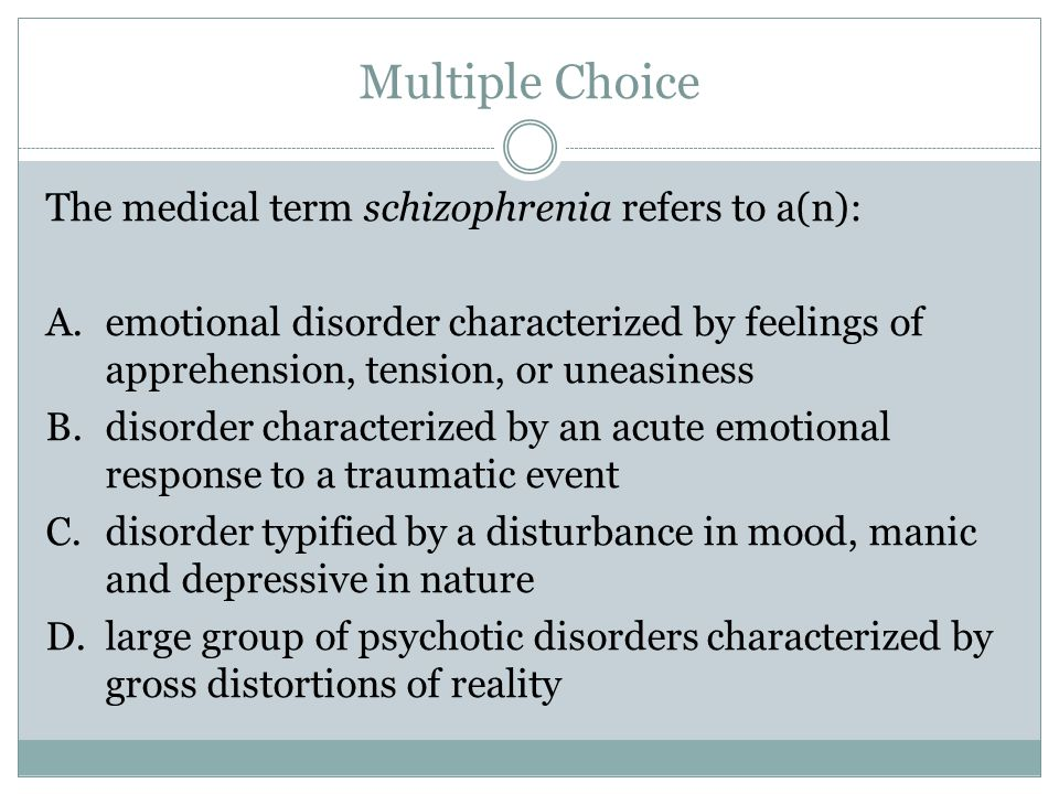 Multiple Choice The medical term schizophrenia refers to a(n): A.emotional disorder characterized by feelings of apprehension, tension, or uneasiness B.disorder characterized by an acute emotional response to a traumatic event C.disorder typified by a disturbance in mood, manic and depressive in nature D.large group of psychotic disorders characterized by gross distortions of reality