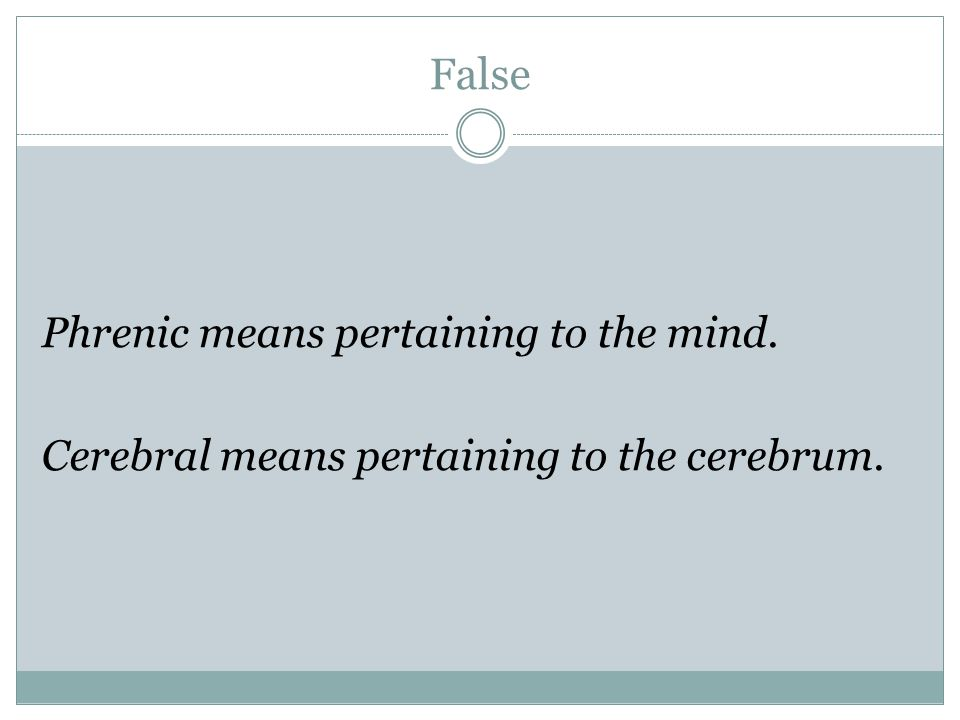 False Phrenic means pertaining to the mind. Cerebral means pertaining to the cerebrum.