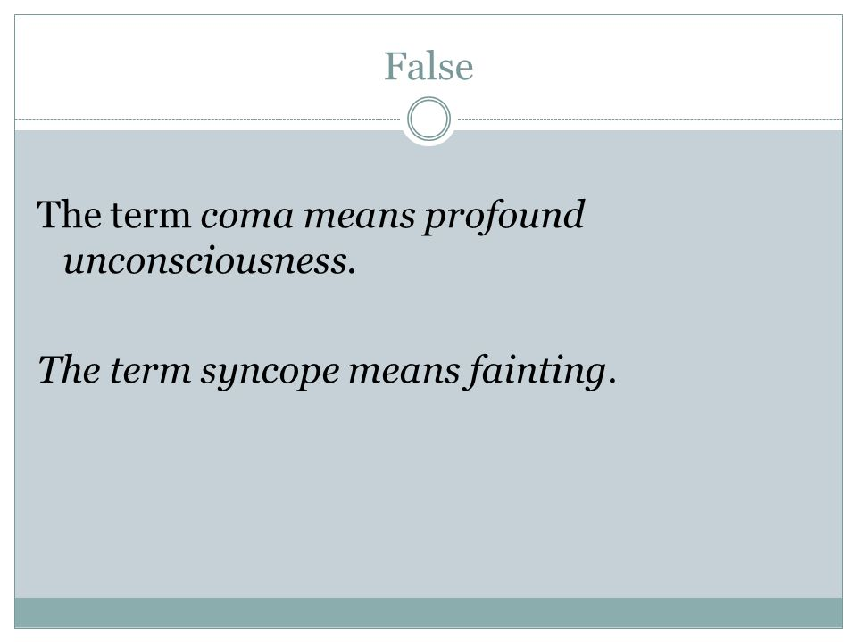 False The term coma means profound unconsciousness. The term syncope means fainting.