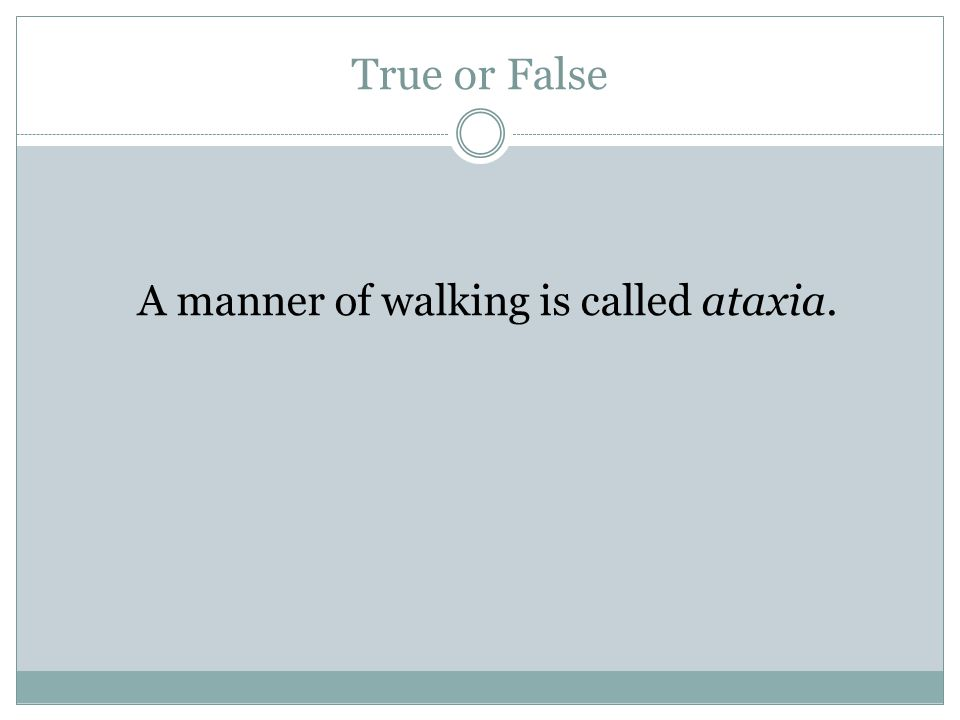True or False A manner of walking is called ataxia.