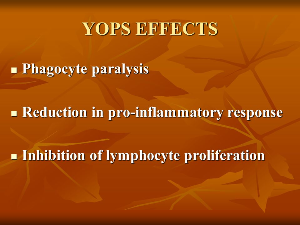 YOPS EFFECTS Phagocyte paralysis Phagocyte paralysis Reduction in pro-inflammatory response Reduction in pro-inflammatory response Inhibition of lymphocyte proliferation Inhibition of lymphocyte proliferation