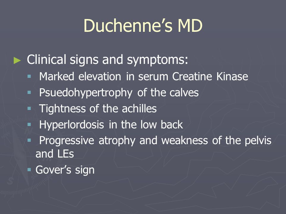 Duchenne's MD ► ► Clinical signs and symptoms:   Marked elevation in serum Creatine Kinase   Psuedohypertrophy of the calves   Tightness of the achilles   Hyperlordosis in the low back   Progressive atrophy and weakness of the pelvis and LEs   Gover's sign