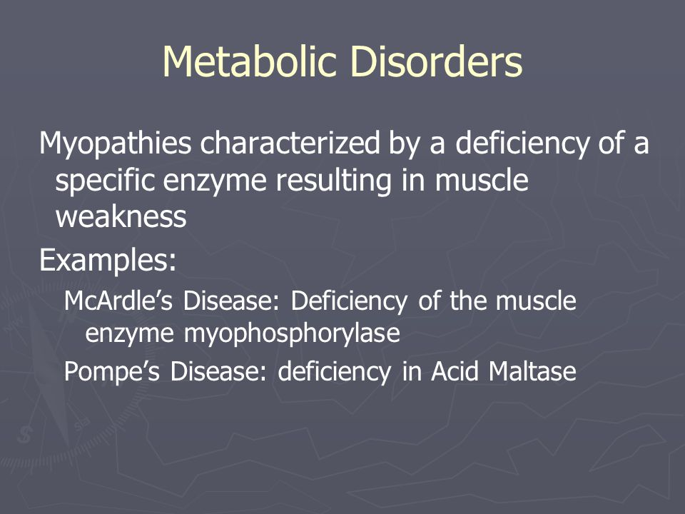 Metabolic Disorders Myopathies characterized by a deficiency of a specific enzyme resulting in muscle weakness Examples: McArdle's Disease: Deficiency of the muscle enzyme myophosphorylase Pompe's Disease: deficiency in Acid Maltase