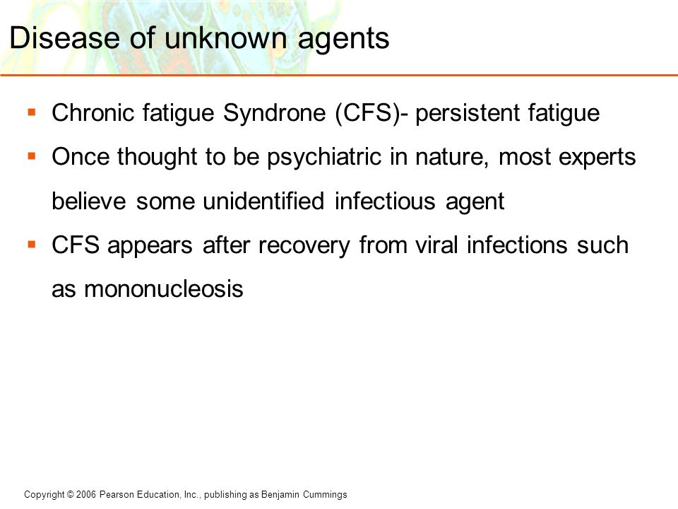 Copyright © 2006 Pearson Education, Inc., publishing as Benjamin Cummings Disease of unknown agents  Chronic fatigue Syndrone (CFS)- persistent fatig
