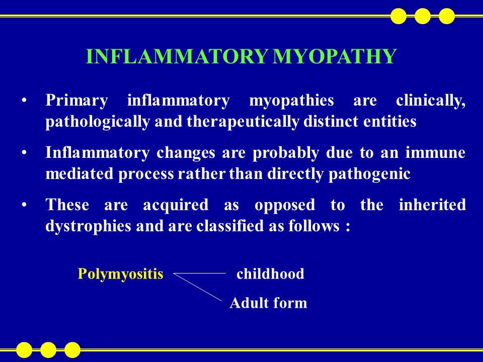 Dermatoyositis Inclusion body myositis Inflammatory myopathy associated with malignant disease Inflammatory myopathy associated with collagen vascular disorder – e.g lupus erythematosus, systemic sclerosis, rheumatoid arthritis Infective – viral e.g.