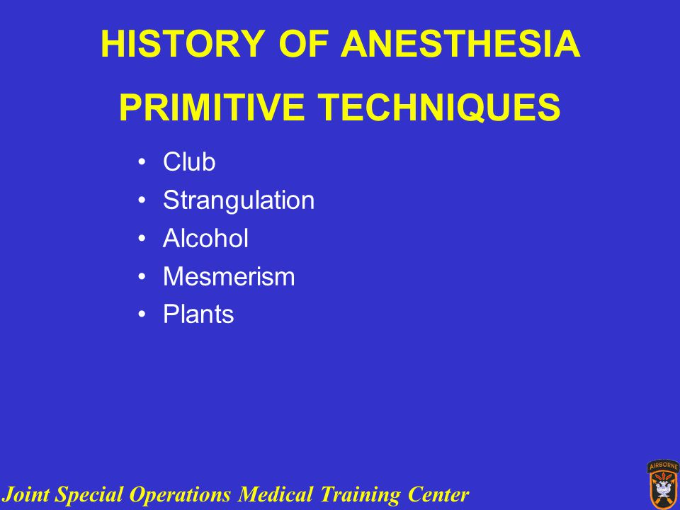 Joint Special Operations Medical Training Center HISTORY OF ANESTHESIA PRIMITIVE TECHNIQUES Club Strangulation Alcohol Mesmerism Plants