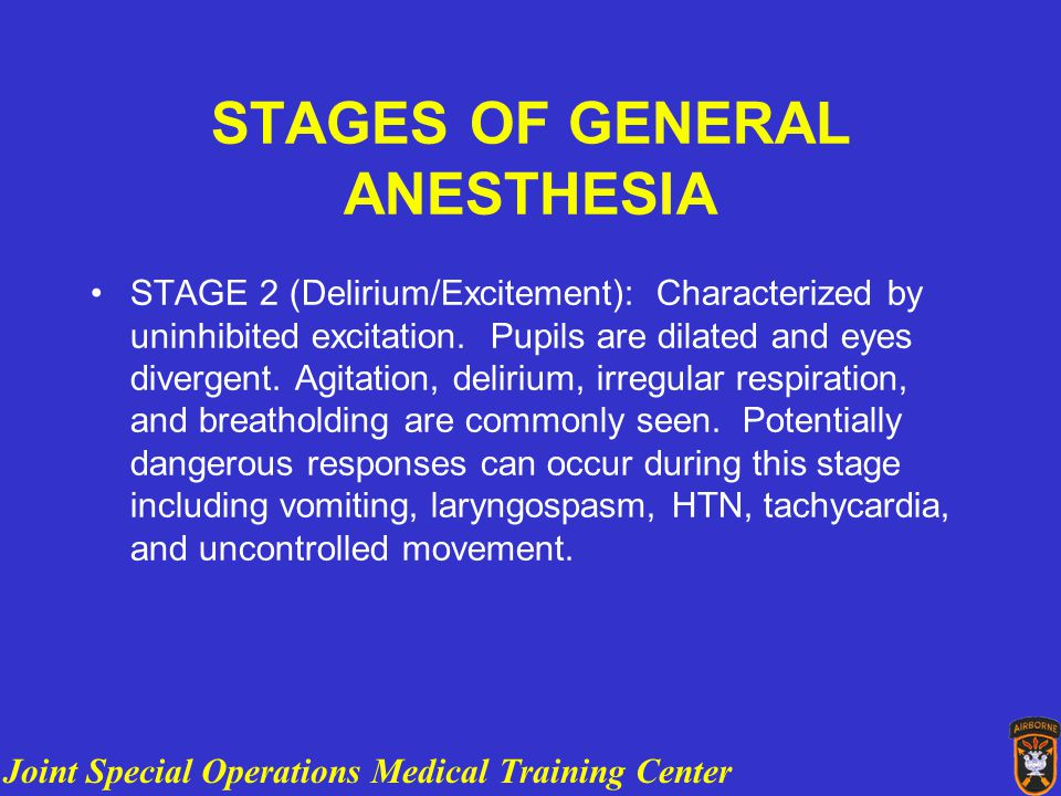 Joint Special Operations Medical Training Center ANESTHESIA OVERVIEW STAGES OF GENERAL ANESTHESIA STAGE 2 (Delirium/Excitement): Characterized by uninhibited excitation.