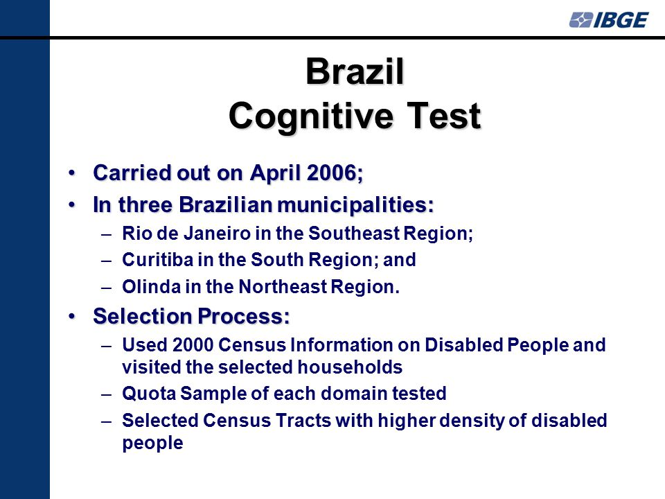 Brazil Cognitive Test Carried out on April 2006;Carried out on April 2006; In three Brazilian municipalities:In three Brazilian municipalities: –Rio de Janeiro in the Southeast Region; –Curitiba in the South Region; and –Olinda in the Northeast Region.