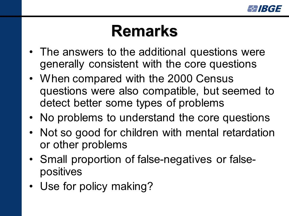 Remarks The answers to the additional questions were generally consistent with the core questions When compared with the 2000 Census questions were also compatible, but seemed to detect better some types of problems No problems to understand the core questions Not so good for children with mental retardation or other problems Small proportion of false-negatives or false- positives Use for policy making