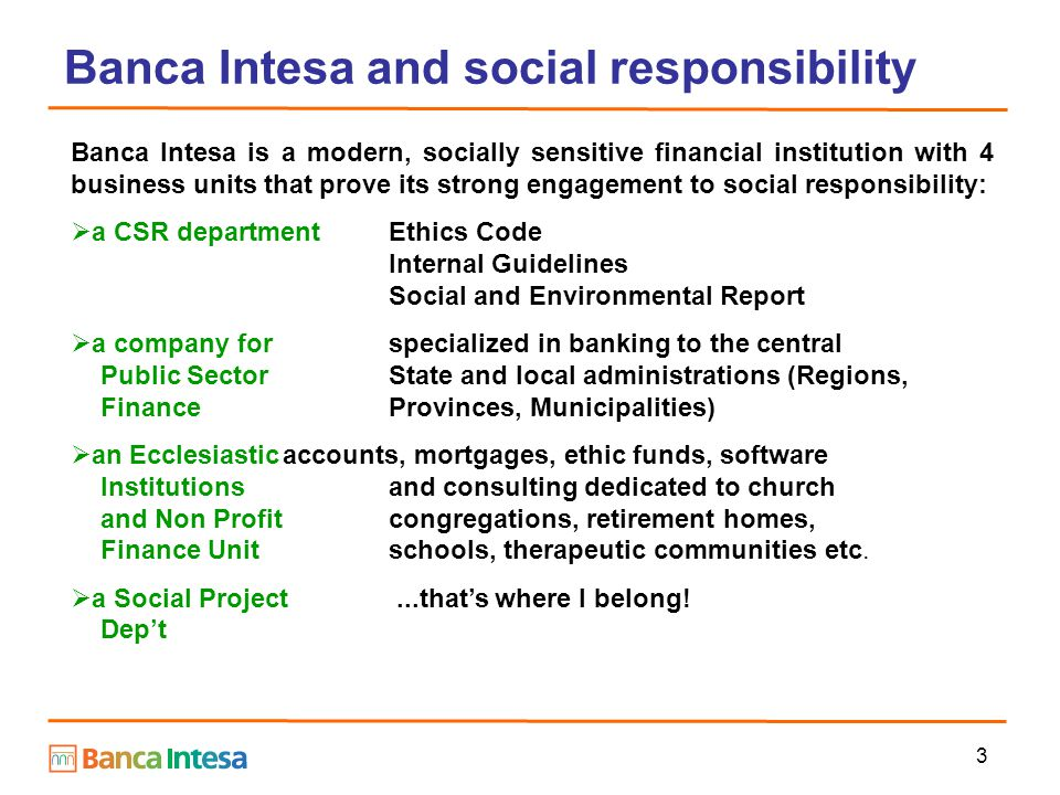 3 Banca Intesa and social responsibility Banca Intesa is a modern, socially sensitive financial institution with 4 business units that prove its strong engagement to social responsibility:  a CSR departmentEthics Code Internal Guidelines Social and Environmental Report  a company forspecialized in banking to the central Public SectorState and local administrations (Regions, FinanceProvinces, Municipalities)  an Ecclesiasticaccounts, mortgages, ethic funds, software Institutions and consulting dedicated to church and Non Profit congregations, retirement homes, Finance Unit schools, therapeutic communities etc.