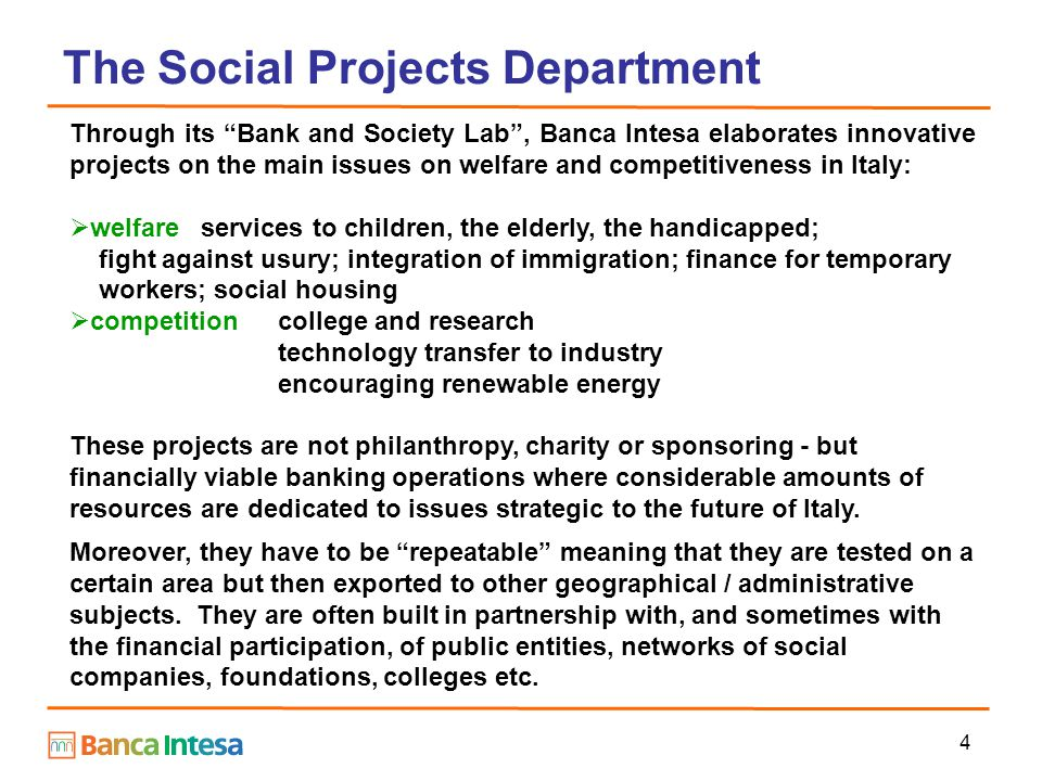 4 The Social Projects Department Through its Bank and Society Lab , Banca Intesa elaborates innovative projects on the main issues on welfare and competitiveness in Italy:  welfare services to children, the elderly, the handicapped; fight against usury; integration of immigration; finance for temporary workers; social housing  competitioncollege and research technology transfer to industry encouraging renewable energy These projects are not philanthropy, charity or sponsoring - but financially viable banking operations where considerable amounts of resources are dedicated to issues strategic to the future of Italy.