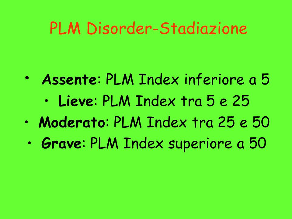 PLM Disorder-Stadiazione Assente: PLM Index inferiore a 5 Lieve: PLM Index tra 5 e 25 Moderato: PLM Index tra 25 e 50 Grave: PLM Index superiore a 50