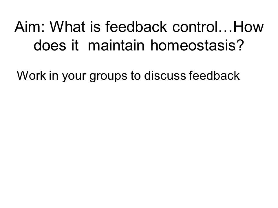 Aim: What is feedback control…How does it maintain homeostasis? Work in your groups to discuss feedback